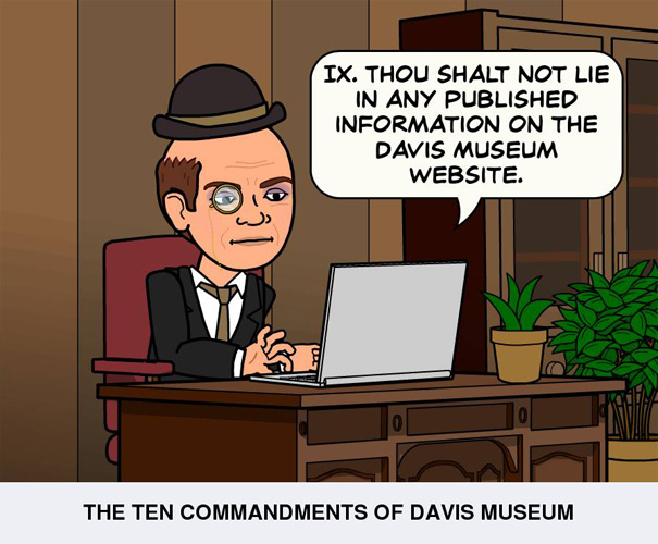 Thou shalt not lie in any published information on the Davis Museum website