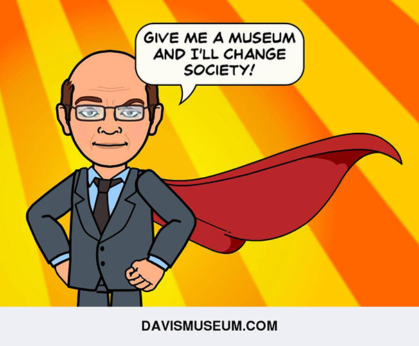 Give me a museum and I'll change society!